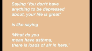 """Life, Asthma, and Mean: Saying 'You don't have  anything to be depressed  about, your life is great  is like saying  What do you  mean have asthma  there is loads of air in here."""""""