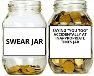 "me irl: SAYING ""YOU TOO""  ACCIDENTALLY AT  INAPPROPRIATE  TIMES JAR  SWEAR JAR me irl"