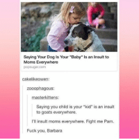 """Fuck You, Memes, and Moms: Saying Your Dog is Your """"Baby"""" ls an Insult to  Moms Everywhere  popsugar com  cakelikeowen:  zooophagous:  masterkittens:  Saying you child is your """"kid"""" is an insult  to goats everywhere.  I'll insult moms everywhere. Fight me Pam.  Fuck you, Barbara Easily offended suburban moms are my favorite thing ever. -Soph"""