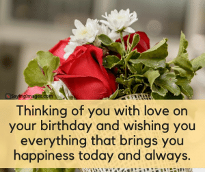 Birthday, Love, and Happy Birthday: SayingImages.co  Thinking of you with love orn  your birthday and wishing you  everything that brings you  happiness today and always. Happy Birthday Greetings, Cards & Messages #sayingimages #happybirthdaygreetings #happybirthdaycards #happybirthdaymessages