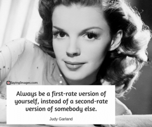 Pictures, Quotes, and Women: @SayingImages.com  Always be a first-rate uersion of  yourself, instead of a second-r  ate  uersion of somebody else.  Judy Garland Top 30 Strong Women Quotes & Pictures #sayingimages #strongwomenquotes