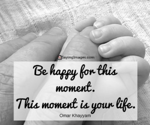 Life, Love, and Best: SayingImages.com  Be happy for this  moment  This moment is your tife.  Omar Khayyam Best Famous Quotes about Life, Love, Happiness & Friendship #sayingimages #bestfamousquotes #life #love #happiness #friendship