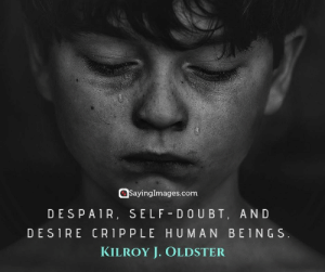 Quotes, Despair, and Doubt: SayingImages.com  DESPAIR, SELF DOUBT, AND  DESIRE CR1P PLE HUMAN BEINGS  KILROY J. OLDSTER 30 Self-Doubt Quotes to Inspire You to Go For It #sayingimages #selfdoubtquotes #quotes #inspirationalquotes