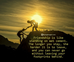 Top 50 Classical Quotes About Friends & Friendship #sayingimages #quotesaboutfriends #friendshipquotes: SayingImages.com  Friendship is like  standing on wet cement  The Longer you stav, the  harder it is to Leave,  and you can never go  without Leaving your  footprints behind. Top 50 Classical Quotes About Friends & Friendship #sayingimages #quotesaboutfriends #friendshipquotes