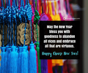 Happy Chinese New Year Quotes, Wishes, Images, Greetings & Cards #sayingimages #happychinesenewyear #chinesenewyear #chinesenewyearquotes #chinesenewyearwishes #chinesenewyeargreetings #chinesenewyearcards: SayingImages.com  May the New year  bless you with  goodnesS to abandon  all vices and embrace  all that are virtuous.  Happy Clese New Year Happy Chinese New Year Quotes, Wishes, Images, Greetings & Cards #sayingimages #happychinesenewyear #chinesenewyear #chinesenewyearquotes #chinesenewyearwishes #chinesenewyeargreetings #chinesenewyearcards