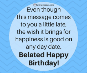 Belated Birthday Wishes, Messages, Greeting & Cards #sayingimages #belatedbirthdaywishes #belatedhappybirthday: @sayinglmages.com  Even though  this message comes  to you a little late,  the wish it brings for  happiness is good on  any day date  Belated Happy  Birthday! Belated Birthday Wishes, Messages, Greeting & Cards #sayingimages #belatedbirthdaywishes #belatedhappybirthday