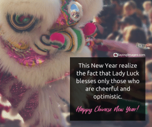 Happy Chinese New Year Quotes, Wishes, Images, Greetings & Cards #sayingimages #happychinesenewyear #chinesenewyear #chinesenewyearquotes #chinesenewyearwishes #chinesenewyeargreetings #chinesenewyearcards: @sayinglmages.com  This New Year realize  the fact that Lady Luck  blesses only those who  are cheerful and  optimistic.  Tppy Chinese ew year Happy Chinese New Year Quotes, Wishes, Images, Greetings & Cards #sayingimages #happychinesenewyear #chinesenewyear #chinesenewyearquotes #chinesenewyearwishes #chinesenewyeargreetings #chinesenewyearcards