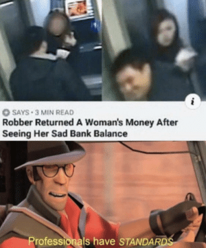 Wholesome. by voldeurk MORE MEMES: SAYS 3 MIN READ  Robber Returned A Woman's Money After  Seeing Her Sad Bank Balance  Professionals have STANDARDS Wholesome. by voldeurk MORE MEMES