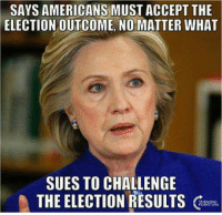 HYPOCRITE!: SAYS AMERICANS MUST ACCEPT THE  ELECTION OUTCOME, NO MATTER WHAT  SUES TO CHALLENGE  THE ELECTION RESULTS HYPOCRITE!