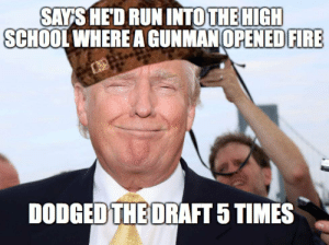 This guy right here… by nature_girl_ FOLLOW 4 MORE MEMES.: SAYS HED RUN INTOTHE HIGH  SCHOOL WHERE A GUNMAN OPENED FIRE  DODGED THE DRAFT 5 TIMES This guy right here… by nature_girl_ FOLLOW 4 MORE MEMES.