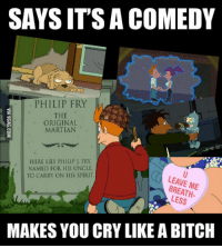 Futurama Fry: SAYS ITS A COMEDY  PHILIP FRY  M  ORIGINAL  MARTIAN  HERE LIES PHILIP J. FRY,  NAMED FOR HIS UNCLE  TO CARRY ON HIS SPIRIT.  LEAVE ME  LESS  MAKES YOU CRY LIKE ABITCH