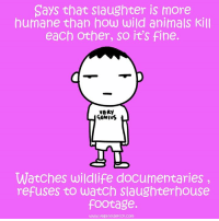 Slaughterhouse: Says that Slaughter is more  humane than how wild animals Kill  each other, so it's fine.  VERY  RENIVS  Watches wildlife documentaries  refuses to watch Slaughterhouse  footage.  www.vegansidekick.com