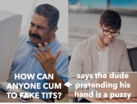 Cum, Dude, and Fake: says the dude  ANYONE CUM pretending his  TO FAKE TITS? hand is a pussy  HOW CAN