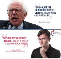 Memes, Greed, and Hypocrisy: SAYS THE GUY WITH THREE  HOUSES... ONE OF WHICH IS  ALUXURY BEACH HOUSE  CHARLIE KIRK  FOUNDER TURNING POINT USA  OUR COUNTRY IS  BEING RUINED BY THE  GREED OF MILLIONAIRES  AND BILLIONAIRES  BERNIE SANDERS  TURNING  POINT USA Socialist Hypocrisy  #SocialismSucks #BigGovSucks