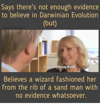 Creationist: Says there's not enough evidence  to believe in Darwinian Evolution  (but)  Godless & Imeligious com  Creationist Wendy Wright  Believes a wizard fashioned her  from the rib of a sand man with  no evidence whatsoever.