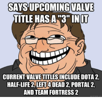 "Dirty Troll!  {Sai}  #LLG #LegitLadyGamers #L4D3: SAYS UPCOMING VALVE  TITLE HASA 3"" IN IT  CURRENTVALVETITLESINCLUDE DOTA 2.  HALF-LIFE 2, LEFT4DEAD2, PORTAL2,  AND TEAM FORTRESS 2  quick meme com Dirty Troll!  {Sai}  #LLG #LegitLadyGamers #L4D3"
