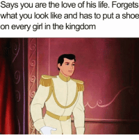 Funny, Life, and Love: Says you are the love of his life. Forgets  what you look like and has to put a shoe  on every girl in the kingdom The original fuck boy is right @hilarioushumanitarian 😭