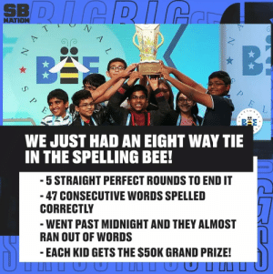 So much hard work paying off for all of them!: SBDICRICe  NATION  T  A  B  BAS  NthING  E  WE JUST HAD AN EIGHT WAY TIE  IN THE SPELLING BEE!  5 STRAIGHT PERFECT ROUNDS TO END IT  47 CONSECUTIVE WORDS SPELLED  CORRECTLY  WENT PAST MIDNIGHT AND THEY ALMOST  RAN OUT OF WORDS  EACH KID GETS THE $50K GRAND PRIZE!  T  S  N So much hard work paying off for all of them!