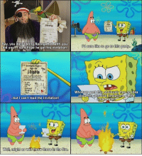 Fire, Love, and SpongeBob: Sbindig  Say, you didn't bring SpongeBob with you  did you?l sure hope he got his invitation  Whoever sent this obviousiy hasno idea  but I can't read the invitation!  underwater  0  Well, might as well throw these in the fire. I love it when SpongeBob becomes self-aware.