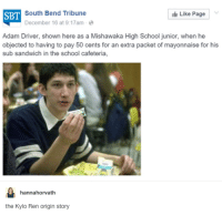 Adam Driver, Kylo Ren, and School: SBT  South Bend Tribune  December 16 at 9:17am .  Like Page  Adam Driver, shown here as a Mishawaka High School junior, when he  objected to having to pay 50 cents for an extra packet of mayonnaise for his  sub sandwich in the school cafeteria,  hannahorvath  the Kylo Ren origin story