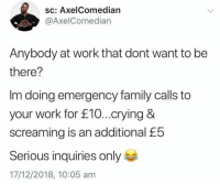 Crying, Family, and Work: sc: AxelComedian  @AxelComedian  Anybody at work that dont want to be  there?  Im doing emergency family calls to  your work for £10...crying &  screaming is an additional £5  Serious inquiries only  17/12/2018, 10:05 am Gotta make that $... 🤷‍♂️😂 https://t.co/xKhQwfpdqv