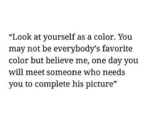"""Who, Color, and One: SC  """"Look at yourself as a color. You  may not be everybody's favorite  color but believe me, one day you  will meet someone who needs  you to complete his picture"""""""