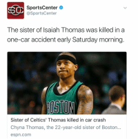 Espn, Family, and Nba: SC SportsCenter  @SportsCenter  The sister of Isaiah Thomas was killed in a  one-car accident early Saturday morning  Sister of Celtics' Thomas killed in car crash  Chyna Thomas, the 22-year-old sister of Boston.  espn.com @SportsCenter reports that the sister of NBA star @Isaiah_Thomas was killed this morning in a car crash.Our prayers go out to their family.🙏 https://t.co/hSK5mhMJZR