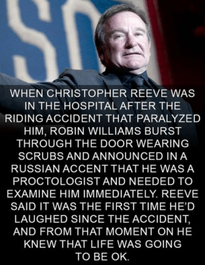 Two brilliant actors. via /r/wholesomememes https://ift.tt/33gUtef: SC  WHEN CHRISTOPHER REEVE WAS  IN THE HOSPITAL AFTER THE  RIDING ACCIDENT THAT PARALYZED  HIM, ROBIN WILLIAMS BURST  THROUGH THE DOOR WEARING  SCRUBS AND ANNOUNCED IN A  RUSSIAN ACCENT THAT HE WAS A  PROCTOLOGIST AND NEEDED TO  EXAMINE HIM IMMEDIATELY. REEVE  SAID IT WAS THE FIRST TIME HE'D  LAUGHED SINCE THE ACCIDENT,  AND FROM THAT MOMENT ON HE  KNEW THAT LIFE WAS GOING  TO BE OK. Two brilliant actors. via /r/wholesomememes https://ift.tt/33gUtef