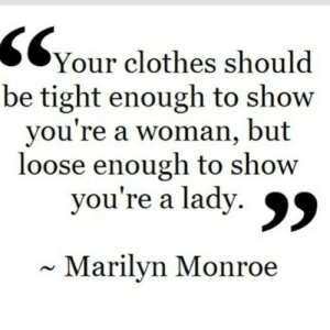 Clothes, Marilyn Monroe, and Net: SC  Your clothes should  be tight enough to show  you're a woman, but  loose enough to show  you're a lady.  ~ Marilyn Monroe https://iglovequotes.net/