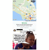 Google, Memes, and Toyota: SCAG  Kluang  AHIS  Peng  ahat  Si  Si  Google  Image credits: Desmond Poh  162 mins  Driver is on the way to pick you up  We are looking for another rider  SJL3240Y Toyota Vios  Wah bro, you  coming from  Malaysia then  expect me to  wait uh? Hahahah like that also can ah?