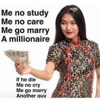 Memes, 🤖, and Another: SCAG  Me no study  Me no care  Me go marry  A millionaire  If he die  Me no cry  Me go marry  Another quv i posted this when i was 12