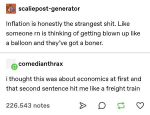 inflation: scaliepost-generator  Inflation is honestly the strangest shit. Like  someone rn is thinking of getting blown up like  balloon and they've got a boner.  comedianthrax  i thought this was about economics at first and  that second sentence hit me like a freight train  226.543 notes