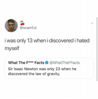 Facts, Memes, and Gravity: @scamful  i was only 13 when i discovered i hated  myself  What The F*** Facts@WhatTheFFacts  Sir Isaac Newton was only 23 when he  discovered the law of gravity. Lettuceree