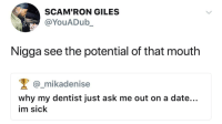 Blackpeopletwitter, Date, and Sick: SCAM'RON GILES  @YouADub_  Nigga see the potential of that mouth  @_mikadenise  why my dentist just ask me out on a date...  im sick <p>he already kno what that mouth do (via /r/BlackPeopleTwitter)</p>