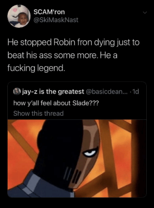 Fucking Legend: SCAM'ron  @SkiMaskNast  He stopped Robin fron dying just to  beat his ass some more. He a  fucking legend.  3 jay-z is the greatest @basicdean... 1d  how y'all feel about Slade???  Show this thread