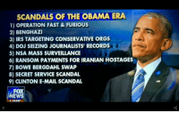 Fast and Furious: SCANDALS OF THE OBAMA ERA  1) OPERATION FAST & FURIOUS  2) BENGHAZI  3) IRS TARGETING CONSERVATIVE ORGS  4) DOJ SEIZING JOURNALISTS' RECORDS  5) RAN SOAM PAYMENTS FOR IRANIAN HOSTAGES  NSA MASS SURVEILLANCE  6) RANSOM PAYMENTS FOR IRANIAN HOSTAGES  7) BOWE BERGDAHL SWAP  8) SECRET SERVICE SCANDAL  9) CLINTON E-MAIL SCANDAL  FOX  EWS  IVE