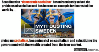 """Memes, Sweden, and Youtu: Scandinavian """"democratic Socialism"""" has miraculously solved the  problems of Socialism and has become an example for the rest of the  world by.  MYTH BUSTING  SWEDEN  giving up Socialism,  becoming rich on capitalism and subsidizing big  government with the wealth created from the free-market.  Unbiased  America, CAPITALISM MADE SWEDEN RICH AND MAKES BIG GOVERNMENT POSSIBLE By Will Ricciardella   MYTH: Sweden is a socialist model that the US should follow. It proves that tax and spend policies, along with a massive government are a blueprint for success to lower income inequality and lead to prosperity.  REALITY: The free-market made it rich.  Sweden in the 19th century was one of Europe's poorest countries, but by the 1950's, due in large part to capitalism, Sweden was already one of the richest countries in the world, not because of government, but because of free markets and smaller government (reforminstitute). Sweden had lower taxes than in the US during that time (Johan Norberg).  By 1970, Sweden had the 4th richest economy in the world. This free-market prosperity, lead to tax increases, more spending and a increase in the size and scope of government (the economist). By 1993, Sweden had dropped to the 14th richest economy, and in that same year, with no new private sector jobs added, government spending had reached and astronomical 67% of GDP.  That same year, per capita GDP dipped from a 1990 high of $32,327.76 to a low of $30,367.84 in real terms (google, world bank). The size of government was impeding economic growth.  Since then, Sweden has reversed course, governments share of GDP has dropped considerably and is now lower than France's and catching up to Britain's.  From 1976 to 1996, growth was roughly half the average of other OECD countries, and one percentage point lower than EU-15 counties, after 1996, Sweden exceeded both measures, it's growth rate can be seen in the graph below (Tradingeconomics).  Taxes have been cut, """