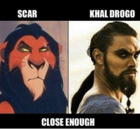 Close enough!: SCAR  KHAL DROGO  CLOSE ENOUGH Close enough!