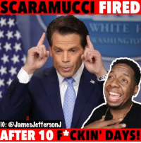 Trump fired Scaramucci Just after 10 days LOL 😂😂 WitChoDumbAss ——————————————————————————— FOLLOW (@JamesJeffersonJ ) FOR MORE FUNNY VIDEOS! JamesAndreJeffersonJr ——————————————————————————————— Scaramucci TheWhitehouse WhiteHouse TheMooch Mooch AnthonyScaramucci SeanSpicer SPicey Trump PresidentTrump DonaldTrump CommunicationsDirector: SCARAMUCCI FIRED  WHITE  IG: @JamesJeffersonJ  AFTER 10 F*  CKIN' DAYS! Trump fired Scaramucci Just after 10 days LOL 😂😂 WitChoDumbAss ——————————————————————————— FOLLOW (@JamesJeffersonJ ) FOR MORE FUNNY VIDEOS! JamesAndreJeffersonJr ——————————————————————————————— Scaramucci TheWhitehouse WhiteHouse TheMooch Mooch AnthonyScaramucci SeanSpicer SPicey Trump PresidentTrump DonaldTrump CommunicationsDirector