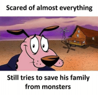 Dogs, Family, and Monsters: Scared of almost everything  Still tries to save his family  from monsters <p>The bravest of dogs</p>