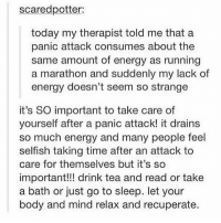 You are not alone...i repeat...YOU are NOT ALONE ILY 💓 Repost @slaythepatriarchy 💕💕💕 mentalhealth anxiety health salud bienestar selfcare depression: scaredpotter:  today my therapist told me that a  panic attack consumes about the  same amount of energy as running  a marathon and suddenly my lack of  energy doesn't seem so strange  it's SO important to take care of  yourself after a panic attack! it drains  so much energy and many people feel  selfish taking time after an attack to  care for themselves but it's so  important!!! drink tea and read or take  a bath or just go to sleep. let your  body and mind relax and recuperate. You are not alone...i repeat...YOU are NOT ALONE ILY 💓 Repost @slaythepatriarchy 💕💕💕 mentalhealth anxiety health salud bienestar selfcare depression