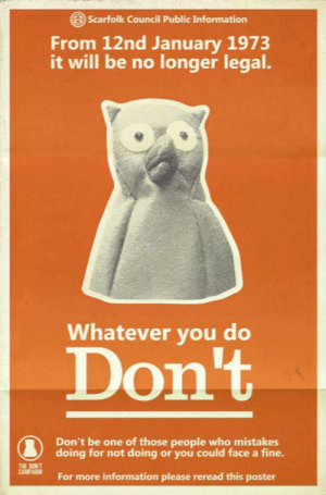 Information, Mistakes, and Back: Scarfolk Council Public Information  From 12nd January 1973  it will be no longer legal.  Whatever you do  DonT  Don't be one of those people who mistakes  doing for not doing or you could face a fine.  For more information please reread this poster Poster from back when it became no longer legal (1973)