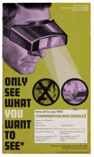 nevver: Confirmation Bias Goggles (1970): Scarfolk  Social Conditioning  Industries  onLy  SEE  Send off for your FREE  CONFIRMATION BIAS GOGGLES  Name (Mr/Mrs/Miss)  Address  Date of Birth  Estimated Worth  PREFERRED REALITY (ECHO CHAMBER aiready instaliled Select up to 4 more)  The good old daysIgnore facts that contradict  my beliefs  Poor & sick people areThe perfection of my  to blame for their  predicament  nation, culture &/or  religion  SEE  May be substituted at any time with  what WE want you to see  For more inf nevver: Confirmation Bias Goggles (1970)