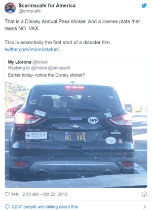 America, Disney, and Twitter: Scarinscafe for America  @erinscafe  That is a Disney Annual Pass sticker. And a license plate that  reads NO VAX.  This is essentially the first shot of a disaster film.  twitter.com/Imioni/status/...  My Llorona @Imioni  Replying to @Imioni @erinscafe  Earlier today-notice the Disney sticker?  AVP  a Mar a  Ford  CAP  MAD CALIFORNIA  se amt  RsAn e Vace  A Tow Ro & CAR A  NO VAX  oet  14K 2:10 AM - Oct 23, 2019  3,237 people are talking about this Sunday morning dump for your trouble