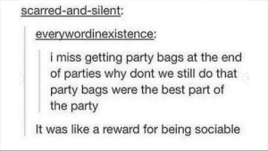 The only other reason to go to parties besides food: scarred-and-silent:  everywordinexistence:  i miss getting party bags at the end  of parties why dont we still do that  party bags were the best part of  the party  It was like a reward for being sociable The only other reason to go to parties besides food