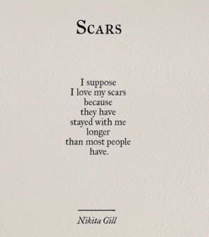Love My: ScaRS  I suppose  I love my scars  because  they have  stayed with me  longer  than most people  have.  Nikita Gil