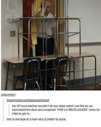 """Memes, Teacher, and Euro: scarvmerr  theglnxtdoorandhergingertriend:  lMy AP euro teacher wouldn't let our class watch Les Mis so we  barricaded the door and screamed """"VIVE LA REVOLUCION"""" when he  tried to get in.  that is the face of a man who is 24 601 % done lmaooo - 🌙"""