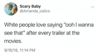 "Love, Movies, and White People: Scary Baby  @Amanda calico  White people love saying ""ooh l wanna  see that"" after every trailer at the  movies.  9/16/18, 11:14 PM"