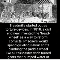 """@Regrann from @scary.horror - Vacation is over 😪 - regrann: Scary borrorS  Treadmills started out as  torture devices. In 1818, a civil  engineer invented the """"tread-  wheel"""" as a way to reform  convicts. Prisoners would  spend grueling 8-hour shifts  climbing the paddle wheel  like a StairMaster, wich turned  gears that pumped water or @Regrann from @scary.horror - Vacation is over 😪 - regrann"""