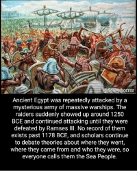People from Atlantis? 🤔: scary horror  Ancient Egypt was repeatedly attacked by a  mysterious army of massive warships. The  raiders suddenly showed up around 1250  BCE and continued attacking until they were  defeated by Ramses Ill. No record of them  exists past 1178 BCE, and scholars continue  to debate theories about where they went,  where they came from and who they were, so  everyone calls them the Sea People. People from Atlantis? 🤔